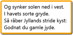Og synker solen ned i vest. I havets sorte gryde. Så råber Jyllands stride kyst: Godnat du gamle jyde.
